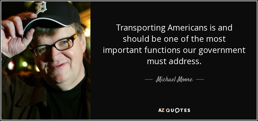 Transporting Americans is and should be one of the most important functions our government must address. - Michael Moore