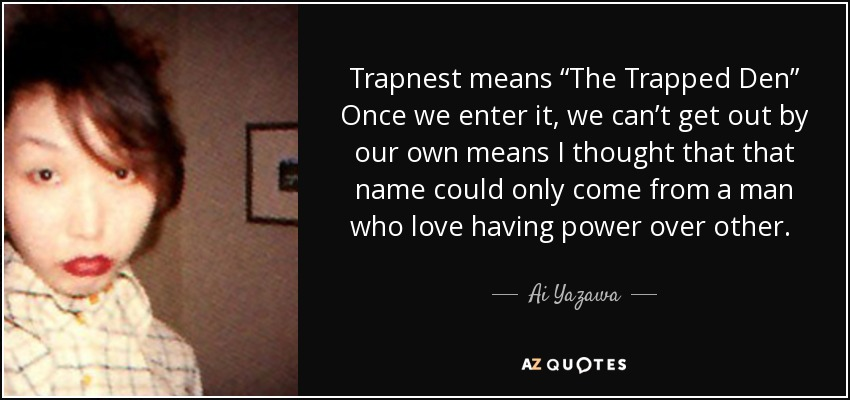"Trapnest means ""The Trapped Den"" Once we enter it, we can't get out by our own means I thought that that name could only come from a man who love having power over other.  - Ai Yazawa"