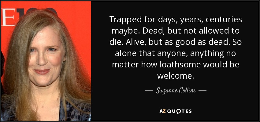 Trapped for days, years, centuries maybe. Dead, but not allowed to die. Alive, but as good as dead. So alone that anyone, anything no matter how loathsome would be welcome. - Suzanne Collins