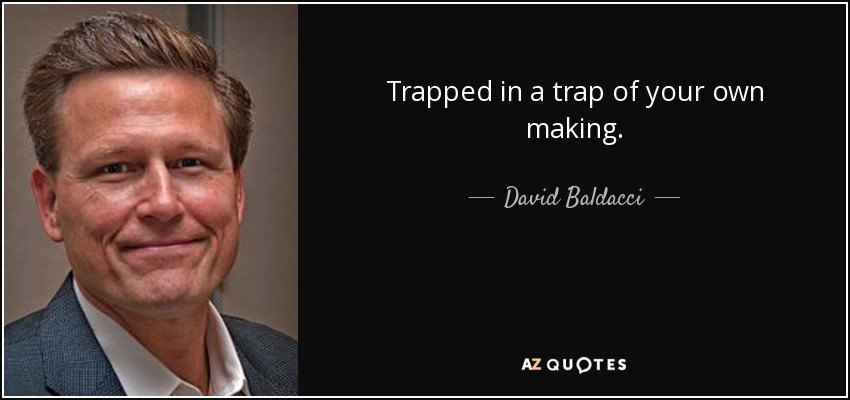 Trapped in a trap of your own making. - David Baldacci