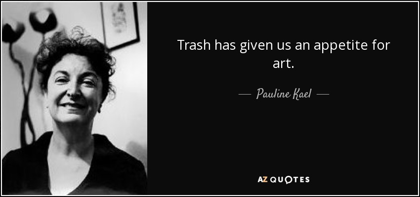 Trash has given us an appetite for art. - Pauline Kael
