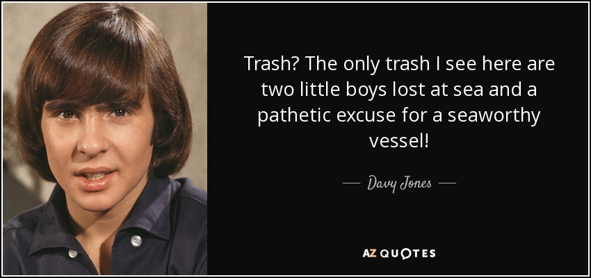 Trash? The only trash I see here are two little boys lost at sea and a pathetic excuse for a seaworthy vessel! - Davy Jones