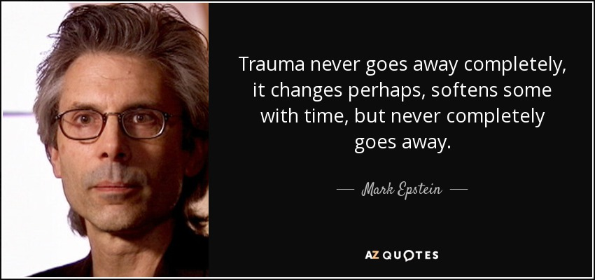 Trauma never goes away completely, it changes perhaps, softens some with time, but never completely goes away. - Mark Epstein