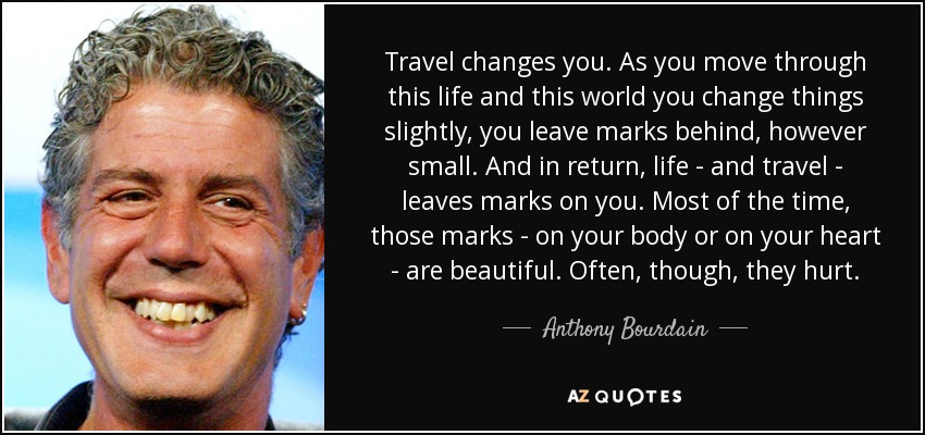 Travel changes you. As you move through this life and this world you change things slightly, you leave marks behind, however small. And in return, life - and travel - leaves marks on you. Most of the time, those marks - on your body or on your heart - are beautiful. Often, though, they hurt. - Anthony Bourdain