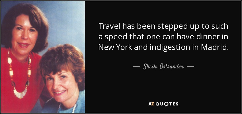 Travel has been stepped up to such a speed that one can have dinner in New York and indigestion in Madrid. - Sheila Ostrander