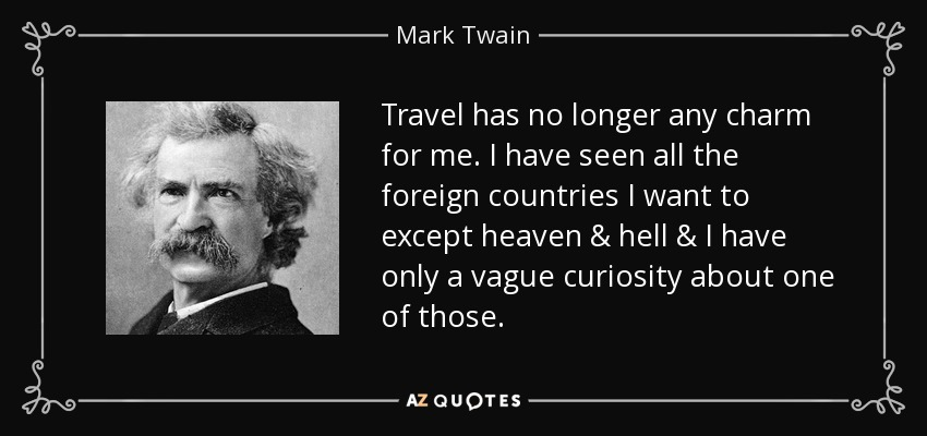Travel has no longer any charm for me. I have seen all the foreign countries I want to except heaven & hell & I have only a vague curiosity about one of those. - Mark Twain