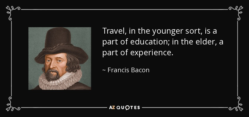 Travel, in the younger sort, is a part of education; in the elder, a part of experience. - Francis Bacon