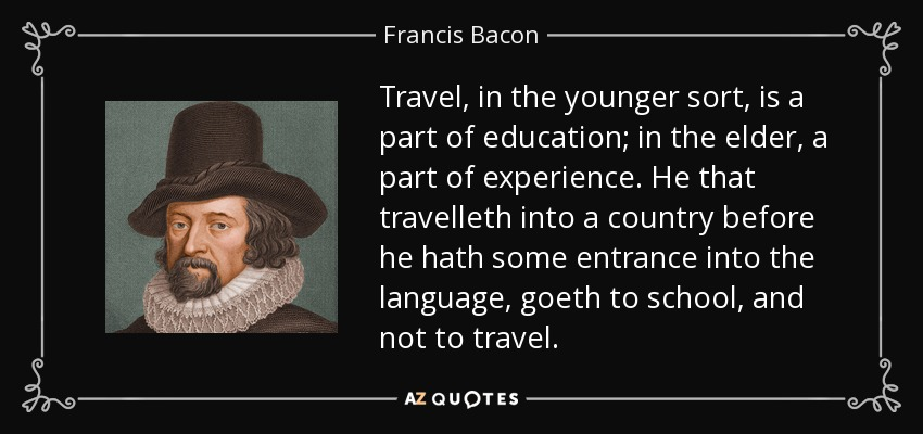 Travel, in the younger sort, is a part of education; in the elder, a part of experience. He that travelleth into a country before he hath some entrance into the language, goeth to school, and not to travel. - Francis Bacon