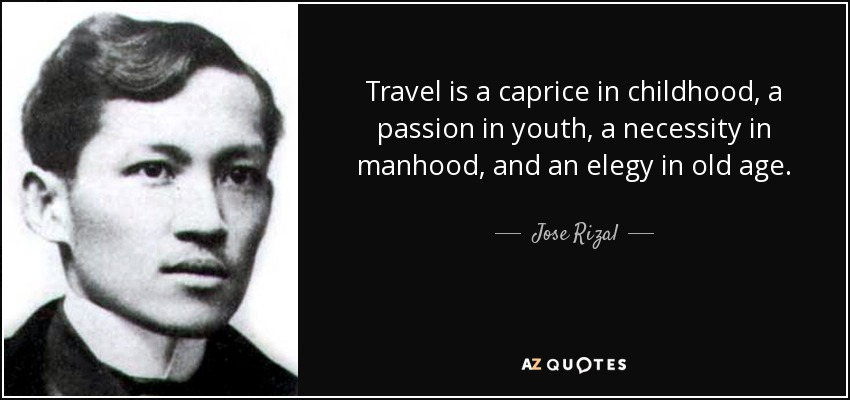 Travel is a caprice in childhood, a passion in youth, a necessity in manhood, and an elegy in old age. - Jose Rizal