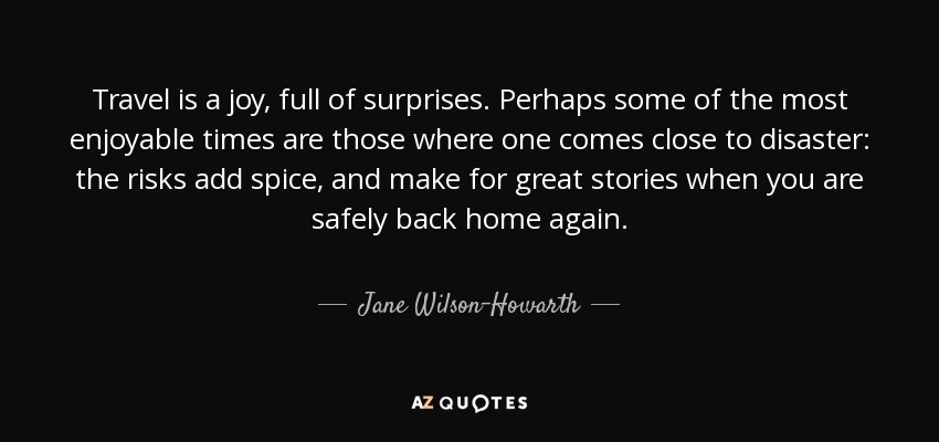 Travel is a joy, full of surprises. Perhaps some of the most enjoyable times are those where one comes close to disaster: the risks add spice, and make for great stories when you are safely back home again. - Jane Wilson-Howarth