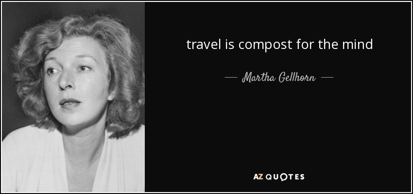 travel is compost for the mind - Martha Gellhorn