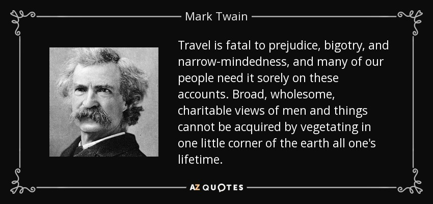 Travel is fatal to prejudice, bigotry, and narrow-mindedness, and many of our people need it sorely on these accounts. Broad, wholesome, charitable views of men and things cannot be acquired by vegetating in one little corner of the earth all one's lifetime. - Mark Twain