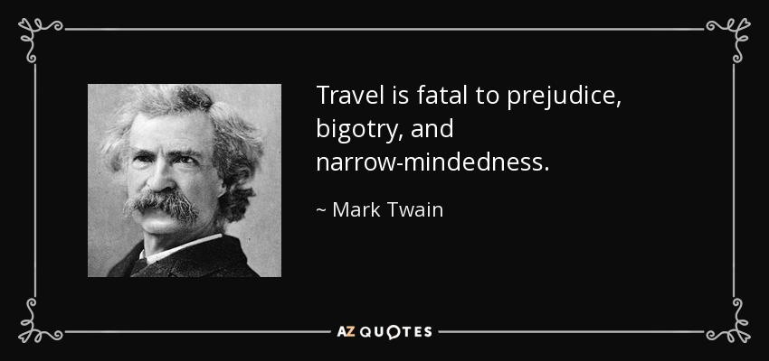 Travel is fatal to prejudice, bigotry, and narrow-mindedness. - Mark Twain