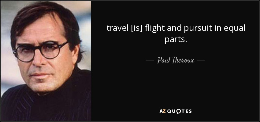 travel [is] flight and pursuit in equal parts. - Paul Theroux