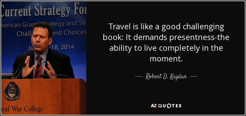Travel is like a good challenging book: It demands presentness-the ability to live completely in the moment. - Robert D. Kaplan
