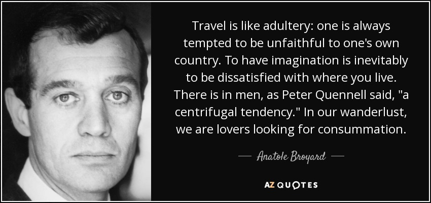 Travel is like adultery: one is always tempted to be unfaithful to one's own country. To have imagination is inevitably to be dissatisfied with where you live. There is in men, as Peter Quennell said,