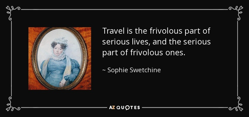 Travel Is The Frivolous Part Of Serious Lives, And The Serious Part Of  Frivolous Ones.
