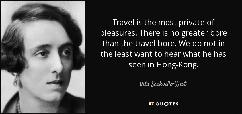 Travel is the most private of pleasures. There is no greater bore than the travel bore. We do not in the least want to hear what he has seen in Hong-Kong. - Vita Sackville-West