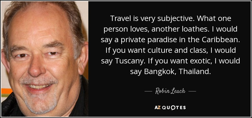 Travel is very subjective. What one person loves, another loathes. I would say a private paradise in the Caribbean. If you want culture and class, I would say Tuscany. If you want exotic, I would say Bangkok, Thailand. - Robin Leach