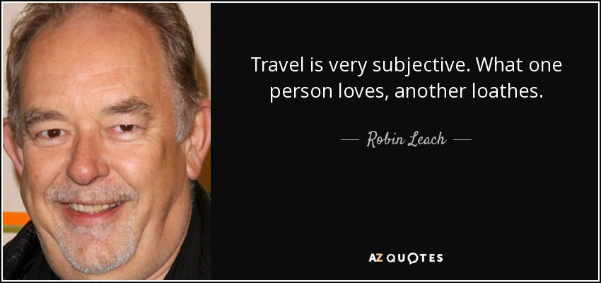 Travel is very subjective. What one person loves, another loathes. - Robin Leach
