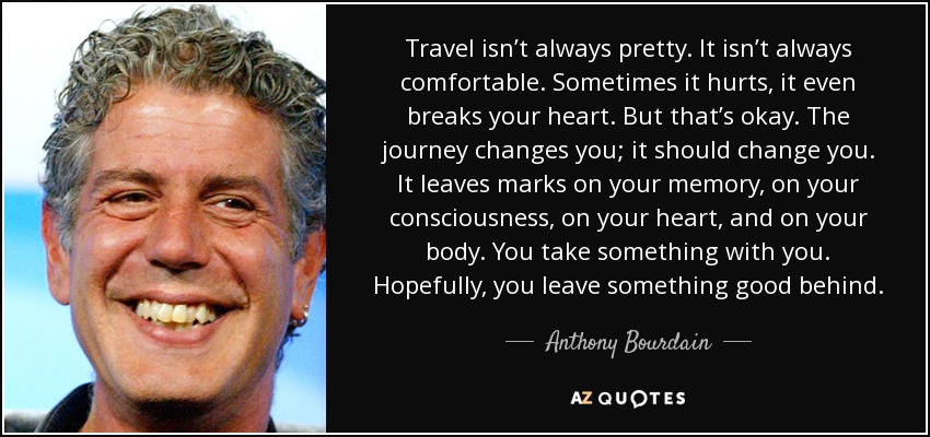 Travel isn't always pretty. It isn't always comfortable. Sometimes it hurts, it even breaks your heart. But that's okay. The journey changes you; it should change you. It leaves marks on your memory, on your consciousness, on your heart, and on your body. You take something with you. Hopefully, you leave something good behind. - Anthony Bourdain