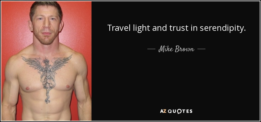 Travel light and trust in serendipity. - Mike Brown