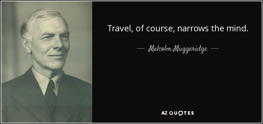 Travel, of course, narrows the mind. - Malcolm Muggeridge