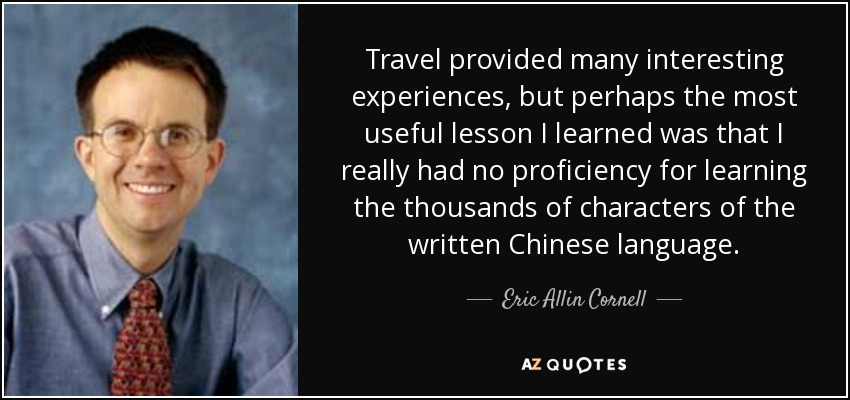 Travel provided many interesting experiences, but perhaps the most useful lesson I learned was that I really had no proficiency for learning the thousands of characters of the written Chinese language. - Eric Allin Cornell