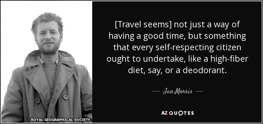 [Travel seems] not just a way of having a good time, but something that every self-respecting citizen ought to undertake, like a high-fiber diet, say, or a deodorant. - Jan Morris