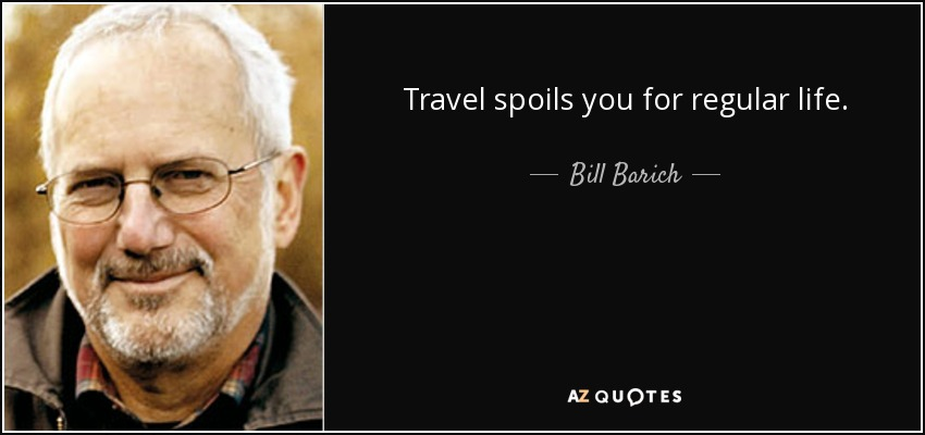 Travel spoils you for regular life. - Bill Barich