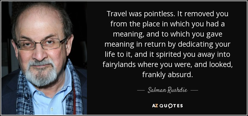 Travel was pointless. It removed you from the place in which you had a meaning, and to which you gave meaning in return by dedicating your life to it, and it spirited you away into fairylands where you were, and looked, frankly absurd. - Salman Rushdie