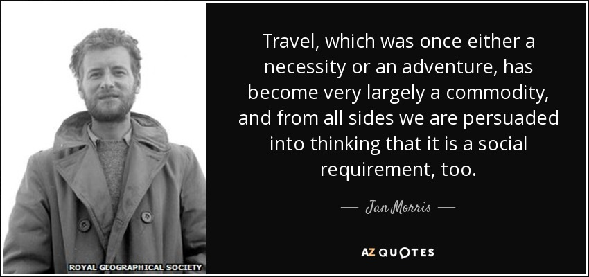 Travel, which was once either a necessity or an adventure, has become very largely a commodity, and from all sides we are persuaded into thinking that it is a social requirement, too. - Jan Morris
