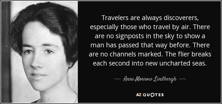 Travelers are always discoverers, especially those who travel by air. There are no signposts in the sky to show a man has passed that way before. There are no channels marked. The flier breaks each second into new uncharted seas. - Anne Morrow Lindbergh