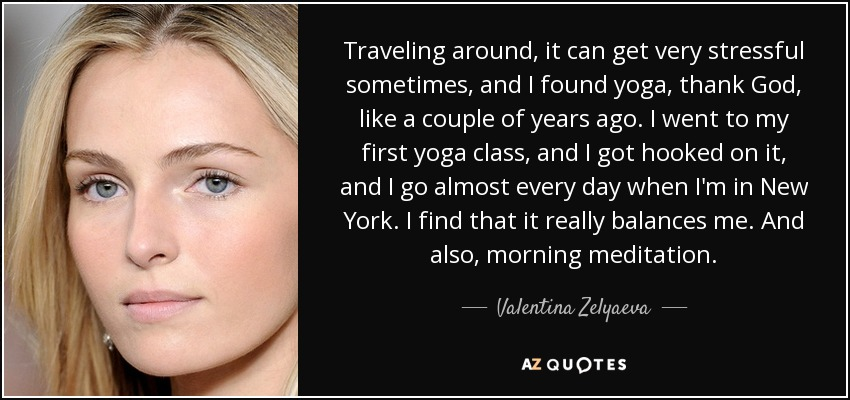Traveling around, it can get very stressful sometimes, and I found yoga, thank God, like a couple of years ago. I went to my first yoga class, and I got hooked on it, and I go almost every day when I'm in New York. I find that it really balances me. And also, morning meditation. - Valentina Zelyaeva