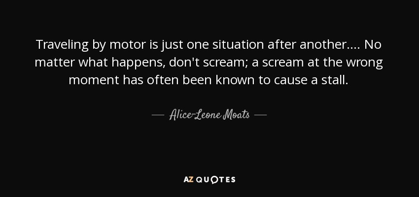 Traveling by motor is just one situation after another. ... No matter what happens, don't scream; a scream at the wrong moment has often been known to cause a stall. - Alice-Leone Moats