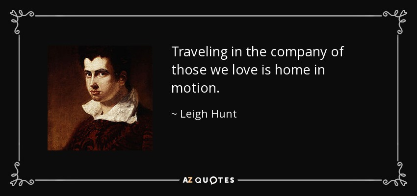 Traveling in the company of those we love is home in motion. - Leigh Hunt