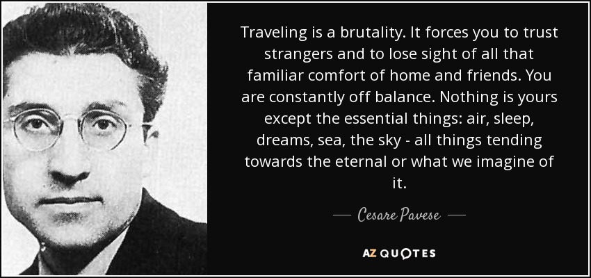 Traveling is a brutality. It forces you to trust strangers and to lose sight of all that familiar comfort of home and friends. You are constantly off balance. Nothing is yours except the essential things: air, sleep, dreams, sea, the sky - all things tending towards the eternal or what we imagine of it. - Cesare Pavese
