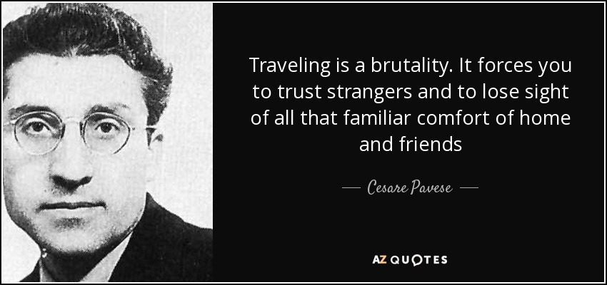 Traveling is a brutality. It forces you to trust strangers and to lose sight of all that familiar comfort of home and friends - Cesare Pavese