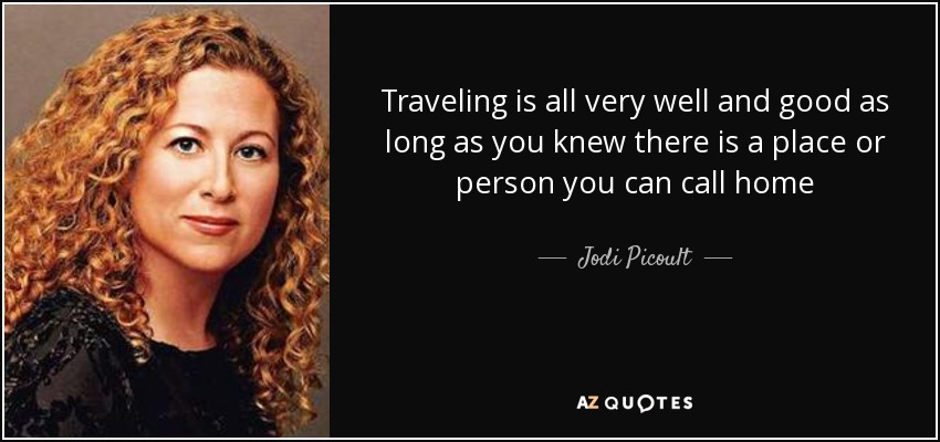 Traveling is all very well and good as long as you knew there is a place or person you can call home - Jodi Picoult