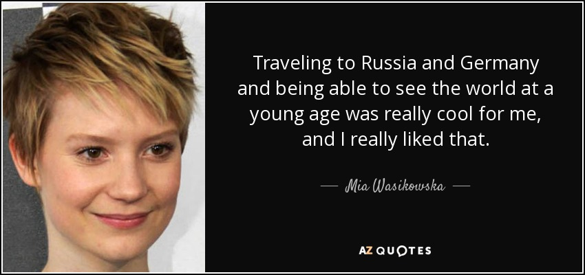 Traveling to Russia and Germany and being able to see the world at a young age was really cool for me, and I really liked that. - Mia Wasikowska