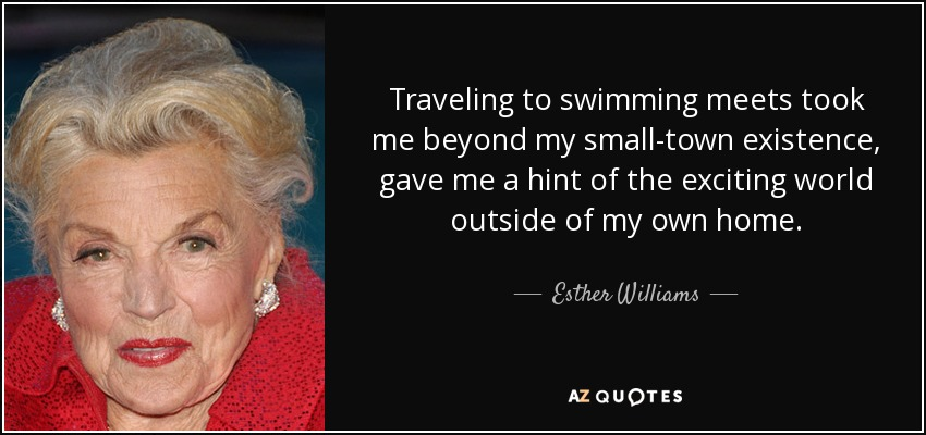 Traveling to swimming meets took me beyond my small-town existence, gave me a hint of the exciting world outside of my own home. - Esther Williams