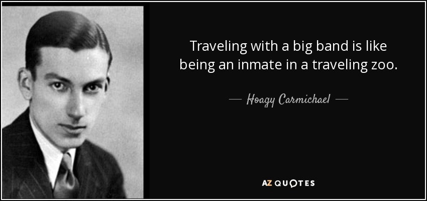 Traveling with a big band is like being an inmate in a traveling zoo. - Hoagy Carmichael