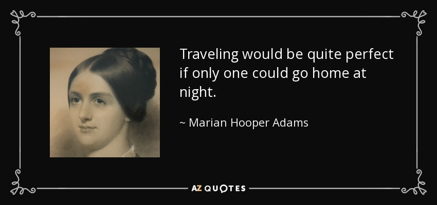 Traveling would be quite perfect if only one could go home at night. - Marian Hooper Adams