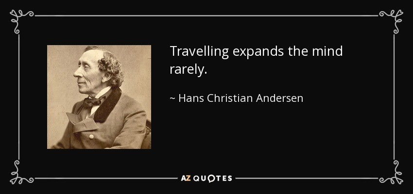 Travelling expands the mind rarely. - Hans Christian Andersen