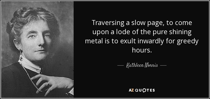Traversing a slow page, to come upon a lode of the pure shining metal is to exult inwardly for greedy hours. - Kathleen Norris