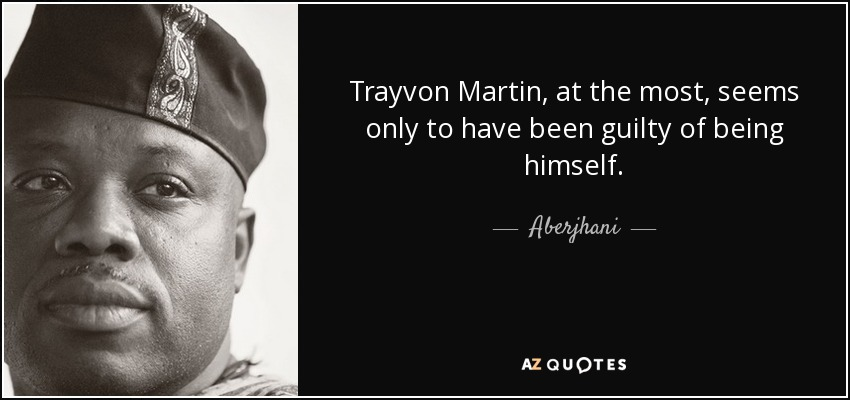 Trayvon Martin, at the most, seems only to have been guilty of being himself. - Aberjhani