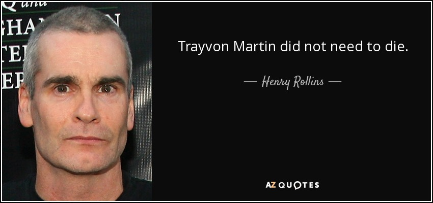 Trayvon Martin did not need to die. - Henry Rollins