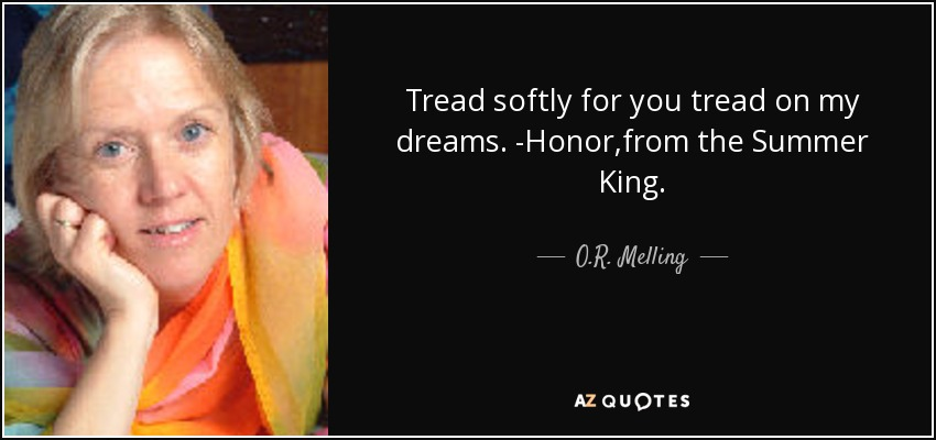 Tread softly for you tread on my dreams. -Honor,from the Summer King. - O.R. Melling