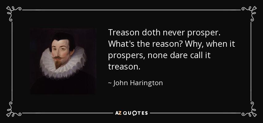 Treason doth never prosper. What's the reason? Why, when it prospers, none dare call it treason. - John Harington