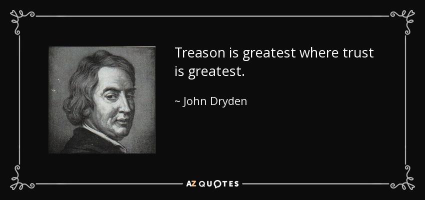 Treason is greatest where trust is greatest. - John Dryden